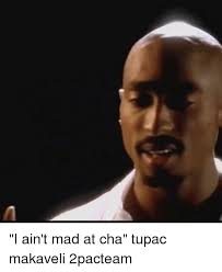 I Aint Mad Meme - i ain t mad at cha tupac makaveli 2pacteam meme on me me