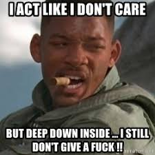 Like I Care Meme - i act like i don t care but deep down inside i still don t