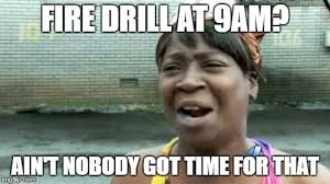 Fire Drill Meme - aint nobody got time for that meme imgflip