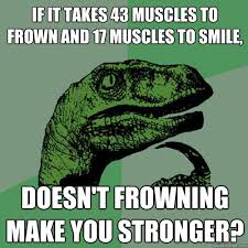 Frowning Meme - if it takes 43 muscles to frown and 17 muscles to smile doesn t