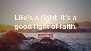Good Fight Joel Osteen Quote U201clife U0027s A Fight It U0027s A Good Fight Of Faith