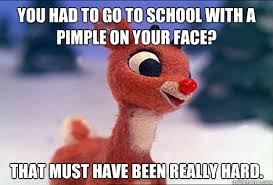 Pimple Meme - you had to go to school with a pimple on your face that must have