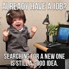 New Job Meme - already have a job searching for a new one is news nexxt