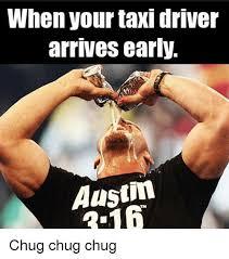 Taxi Driver Meme - when your taxi driver arrives early austin chug chug chug taxi
