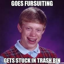 Bin Meme - goes fursuiting gets stuck in trash bin meme bad luck brian 19787