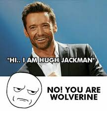 No You Are Meme - hi i am hugh jackman no you are wolverine hugh jackman meme on me me