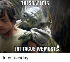 Taco Tuesday Meme - imgflip com tuesday it is eat tacos we must atfu taco tuesday meme