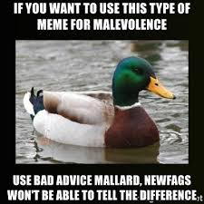 if you want to use this type of meme for malevolence use bad advice