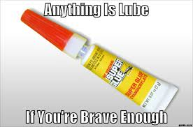 Lube Meme - if you re brave enough super glue anything is lube