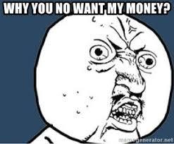 Why You No Meme Generator - why you no want my money y u no meme generator