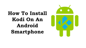 kodi on android phone install kodi on android phone step by step guide for beginners