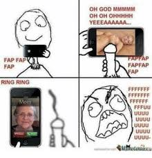 Meme Fap Fap - oh god mmmmm oh oh ohhhhh fap fap fap fap fap ap ring ring mom