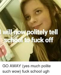 Fuck School Meme - olitely tell choo to fuck off go away yes much polite such wow fuck