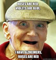 Roses Are Red Violets Are Blue Meme - roses are red violets are blue i have alzheimers roses are red