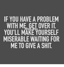 Get Over It Meme - if you have a problem with me get over it you ll make yourself