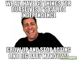 Big Baby Meme - we all have do things for ourselves it s called independence grow up
