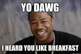 Breakfast Meme - yo dawg i heard you like breakfast xzibit meme quickmeme
