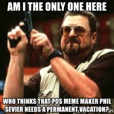 Pos Meme - am i the only one here who thinks that pos meme maker phil sevier