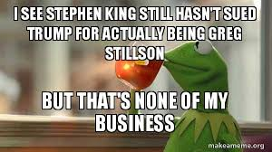 Stephen King Meme - i see stephen king still hasn t sued trump for actually being greg