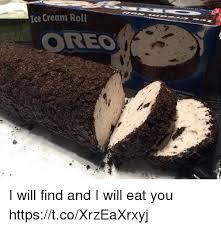 Oreo Memes - ice cream roll oreo i will find and i will eat you