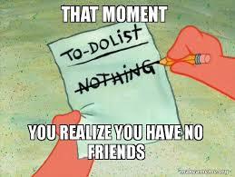 No Friends Meme - that moment you realize you have no friends to do list make a meme