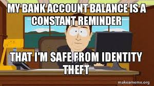 Identity Theft Meme - my bank account balance is a constant reminder that i m safe from