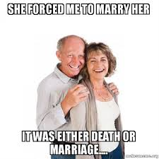 Marry Her Meme - she forced me to marry her it was either death or marriage