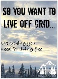so you want to live off grid find all the resources tips