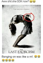 Aww Memes - aww shit she gdk now the second coming the last exorcism banging
