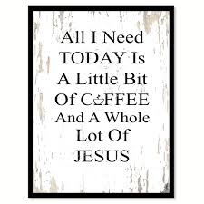 all i need today is a little bit of coffee u0026 a whole lot of jesus