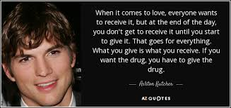 Everyone Wants To Make Me - ashton kutcher quote when it comes to love everyone wants to