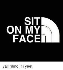 Sit On My Face Meme - sit on my face yall mind if i yeet meme on sizzle