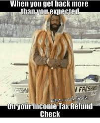 Income Tax Meme - when you get back inore than exlected v freswe san crack backs on