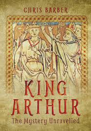 king arthur the mystery unravelled chris barber 9781473861824