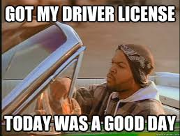 New Driver Meme - got my driver license today was a good day today was a good day