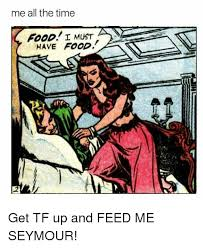 Feed Me Seymour Meme - me all the time i must have food get tf up and feed me seymour