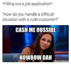 Funny Mean Memes - rude customer cash me ousside howbow dah know your meme