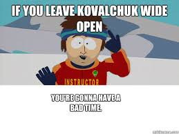 You Re Gonna Have A Bad Time Meme - if you leave kovalchuk wide open you re gonna have a bad time