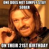 21st Birthday Meme - one does not simply stay sober on their 21st birthday one does not