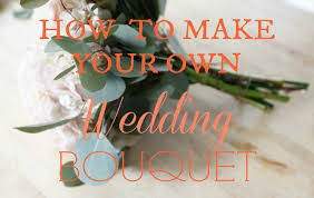 How To Make Bridal Bouquet How To Make Your Own Perfect Wedding Bouquet Rustic Wedding Chic