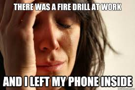 Fire Drill Meme - there was a fire drill at work and i left my phone inside first