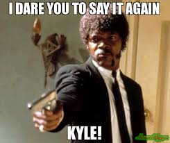i dare you to say it again kyle meme say that again i dare you