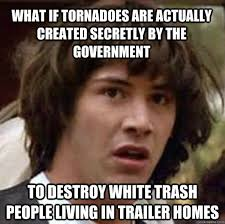 Trailer Trash Memes - what if tornadoes are actually created secretly by the government to