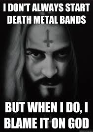 Metal Band Memes - i don t always start death metal bands but when i do i blame it