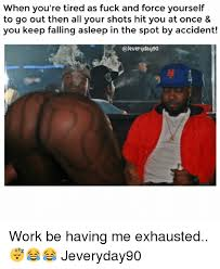 Tired At Work Meme - when you re tired as fuck and force yourself to go out then all