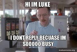 Luke Meme - hi im luke i dont reply becuase im sooooo busy things are getting