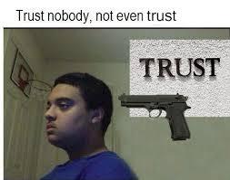 Trust No One Meme - trust nobody not even trust trust nobody not even yourself