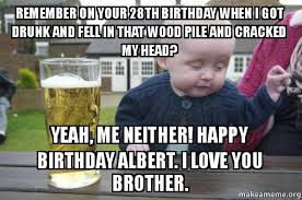 Drunk Birthday Meme - remember on your 28th birthday when i got drunk and fell in that