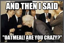 Are You Crazy Meme - and then i said oatmeal are you crazy and then they said