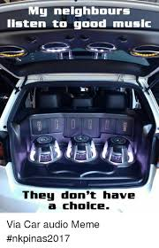 Car Audio Memes - my neighbours listen to good music they don t have a choice via